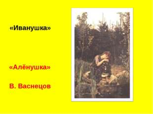 «Иванушка» «Алёнушка» В. Васнецов