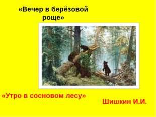 «Вечер в берёзовой роще» «Утро в сосновом лесу» Шишкин И.И.