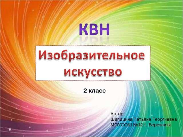 Автор: Шипицина Татьяна Георгиевна МОУСОШ №12 г. Березники 2 класс