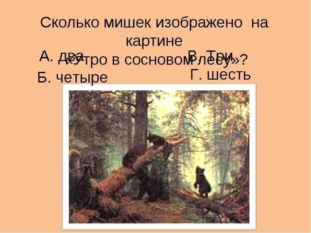 Сколько мишек изображено на картине «Утро в сосновом лесу»? А. два В. Три Г....