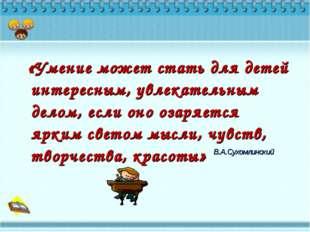 «Умение может стать для детей интересным, увлекательным делом, если оно озар