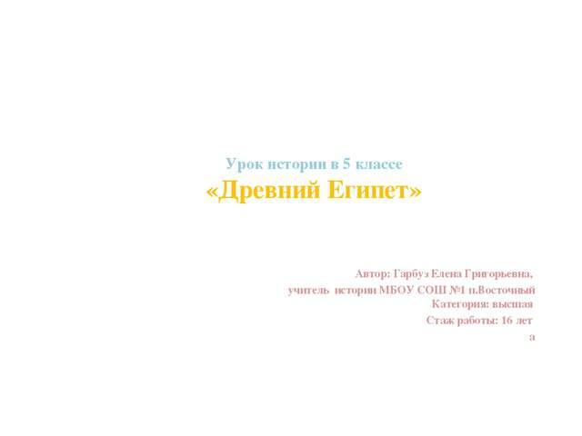 Урок истории в 5 классе «Древний Египет» Автор: Гарбуз Елена Григорьевна, учи...
