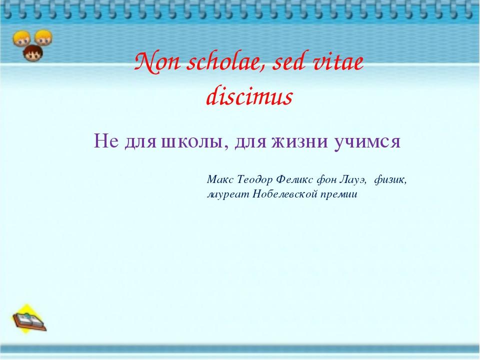 Non scholae, sed vitae discimus Не для школы, для жизни учимся Макс Теодор Фе...