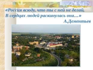 «Россия всюду, что ты с ней не делай, В сердцах людей раскинулась она…» А.Дем