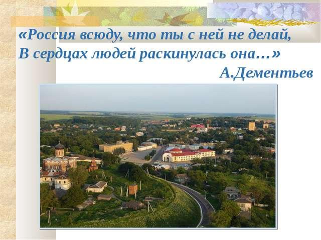 «Россия всюду, что ты с ней не делай, В сердцах людей раскинулась она…» А.Дем...