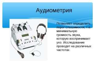 Аудиометрия Позволяет определить порог слышимости, т.е. минимальную громкост