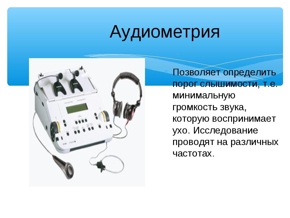 Аудиометрия Позволяет определить порог слышимости, т.е. минимальную громкост...