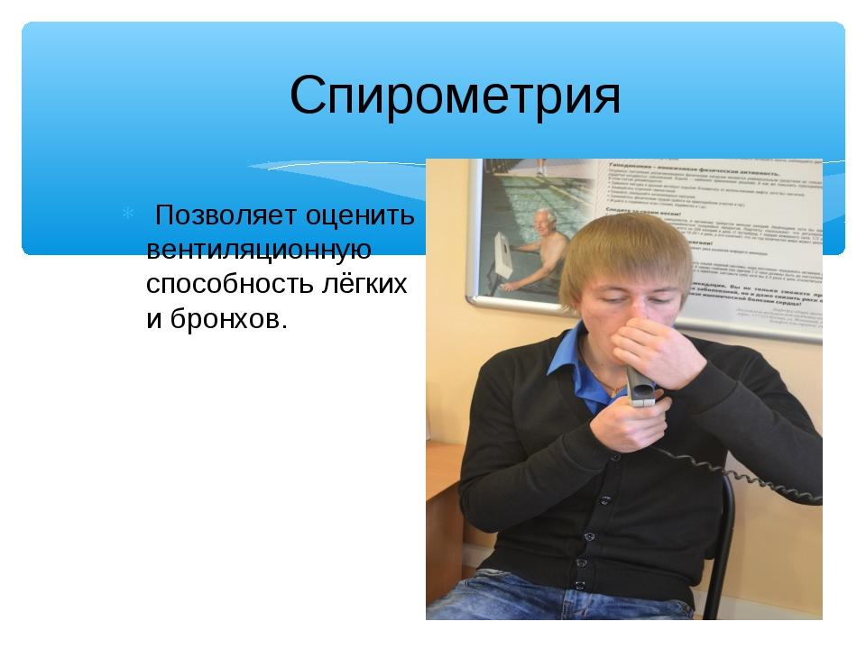 Спирометрия Позволяет оценить вентиляционную способность лёгких и бронхов.