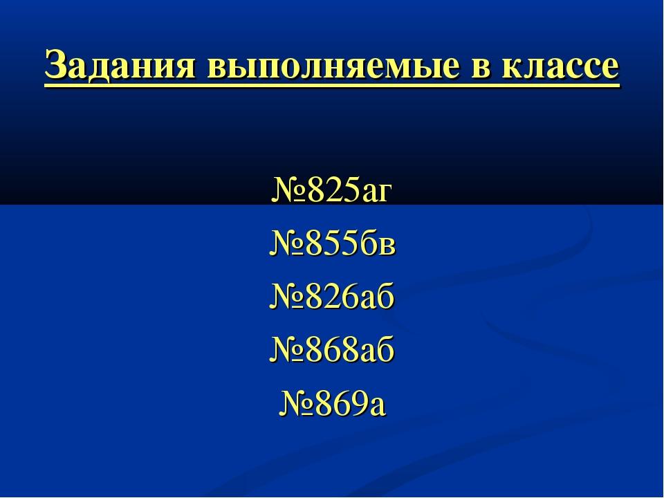 Задания выполняемые в классе №825аг №855бв №826аб №868аб №869а