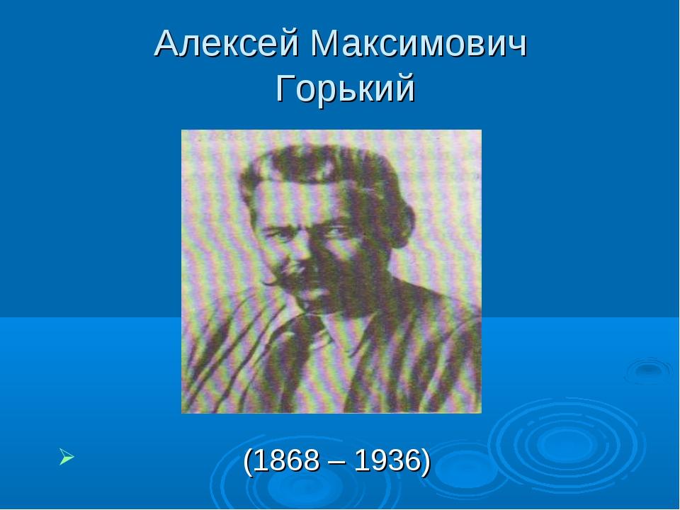 Алексей Максимович Горький (1868 – 1936)