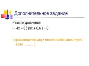 Дополнительное задание Решите уравнение ( - 4х – 3 ) (3х + 0,6 ) = 0 ( произв