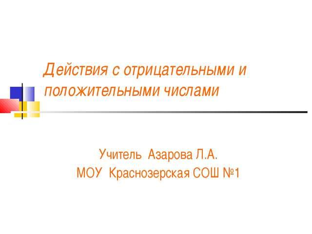 Действия с отрицательными и положительными числами Учитель Азарова Л.А. МОУ К...