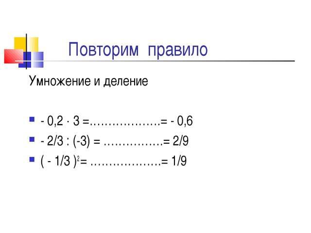 Повторим правило Умножение и деление - 0,2  3 =……………….= - 0,6 - 2/3 : (-3) =...