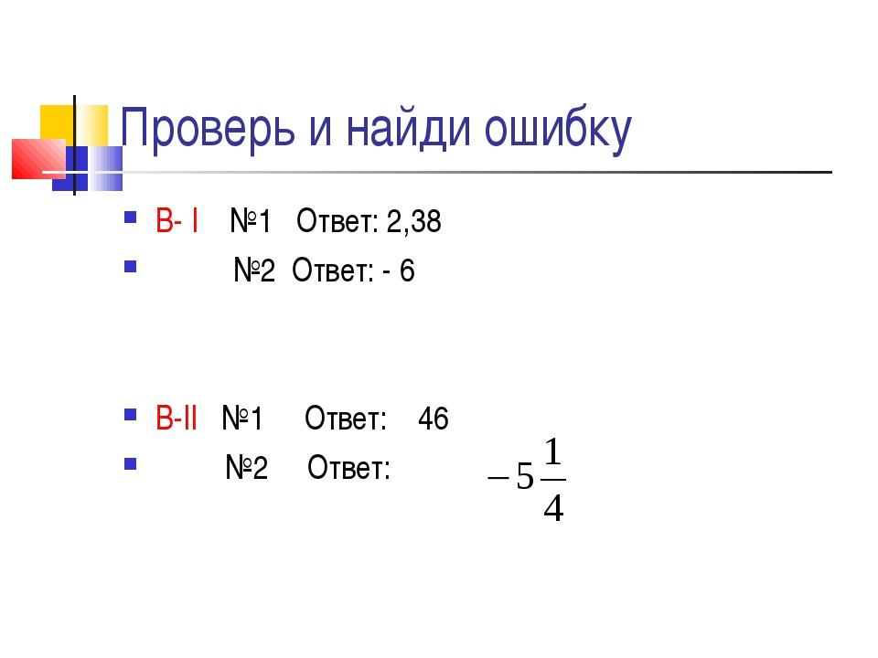 Проверь и найди ошибку В- I №1 Ответ: 2,38 №2 Ответ: - 6 В-II №1 Ответ: 46 №2...