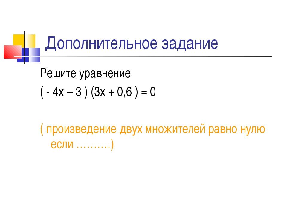 Дополнительное задание Решите уравнение ( - 4х – 3 ) (3х + 0,6 ) = 0 ( произв...