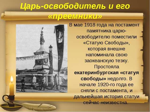 Царь-освободитель и его «преемники» В мае 1918 года на постамент памятника ца...