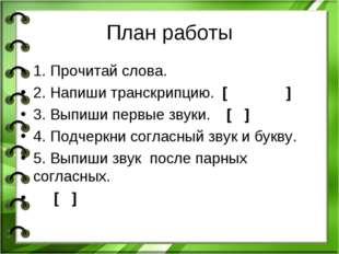 План работы 1. Прочитай слова. 2. Напиши транскрипцию. [ ] 3. Выпиши первые з