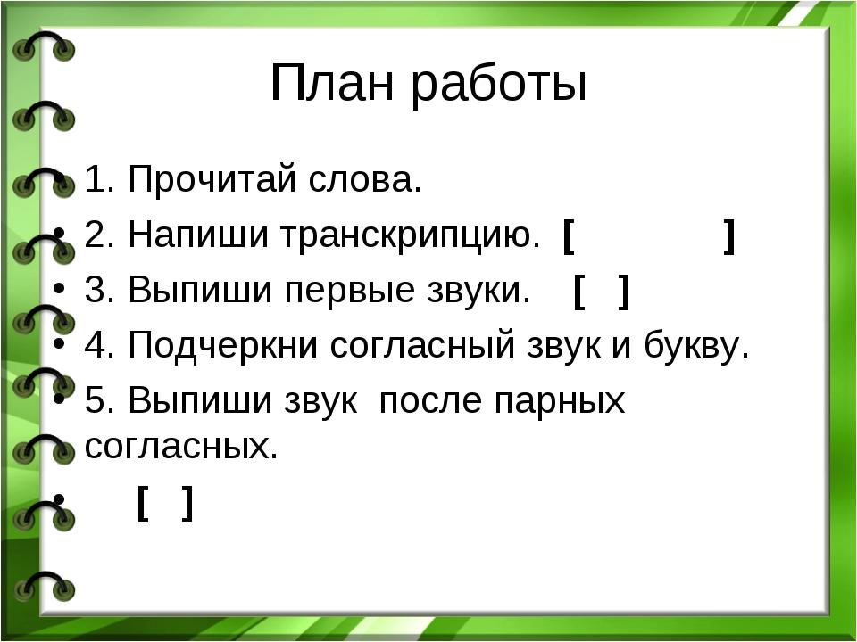 План работы 1. Прочитай слова. 2. Напиши транскрипцию. [ ] 3. Выпиши первые з...