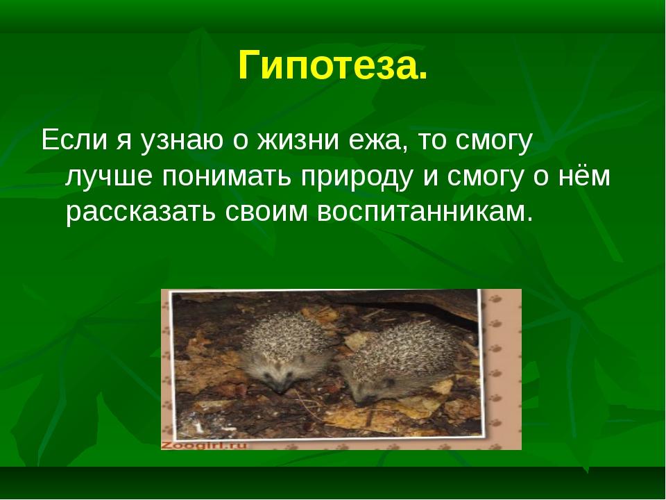 Гипотеза. Если я узнаю о жизни ежа, то смогу лучше понимать природу и смогу о...