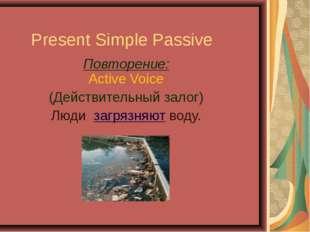 Present Simple Passive Повторение: Active Voice (Действительный залог) Люди з