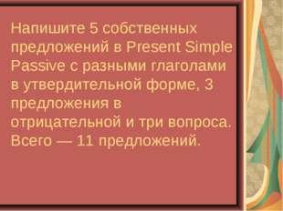 Напишите 5 собственных предложений в Present Simple Passive с разными глагола