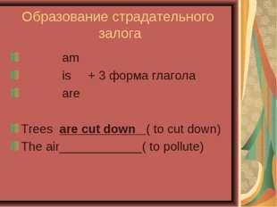 Образование страдательного залога am is + 3 форма глагола are Trees are cut d