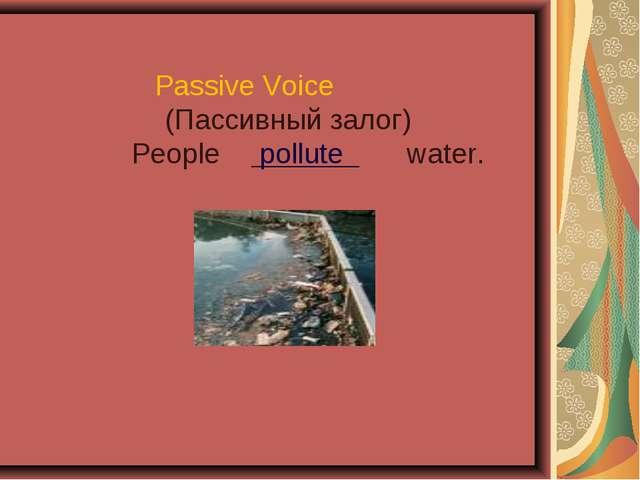 Passive Voice (Пассивный залог) People pollute water.