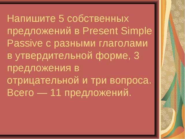 Напишите 5 собственных предложений в Present Simple Passive с разными глагола...