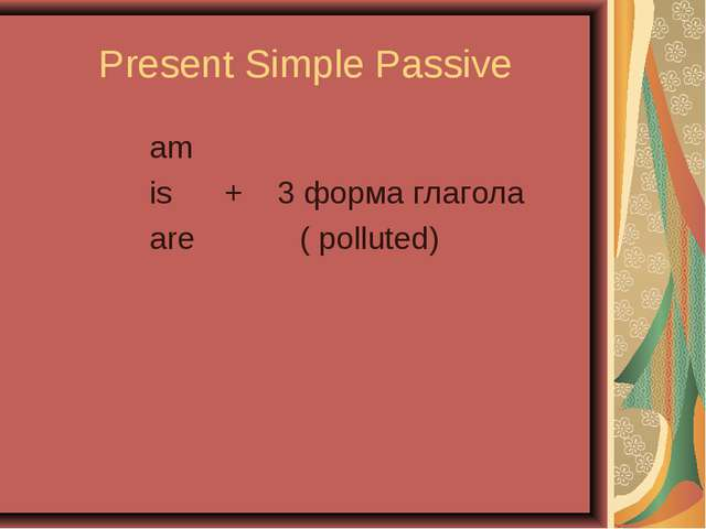 Present Simple Passive am is + 3 форма глагола are ( polluted)