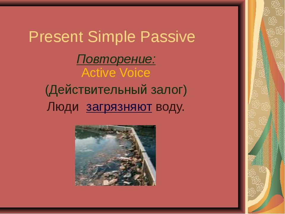 Present Simple Passive Повторение: Active Voice (Действительный залог) Люди з...