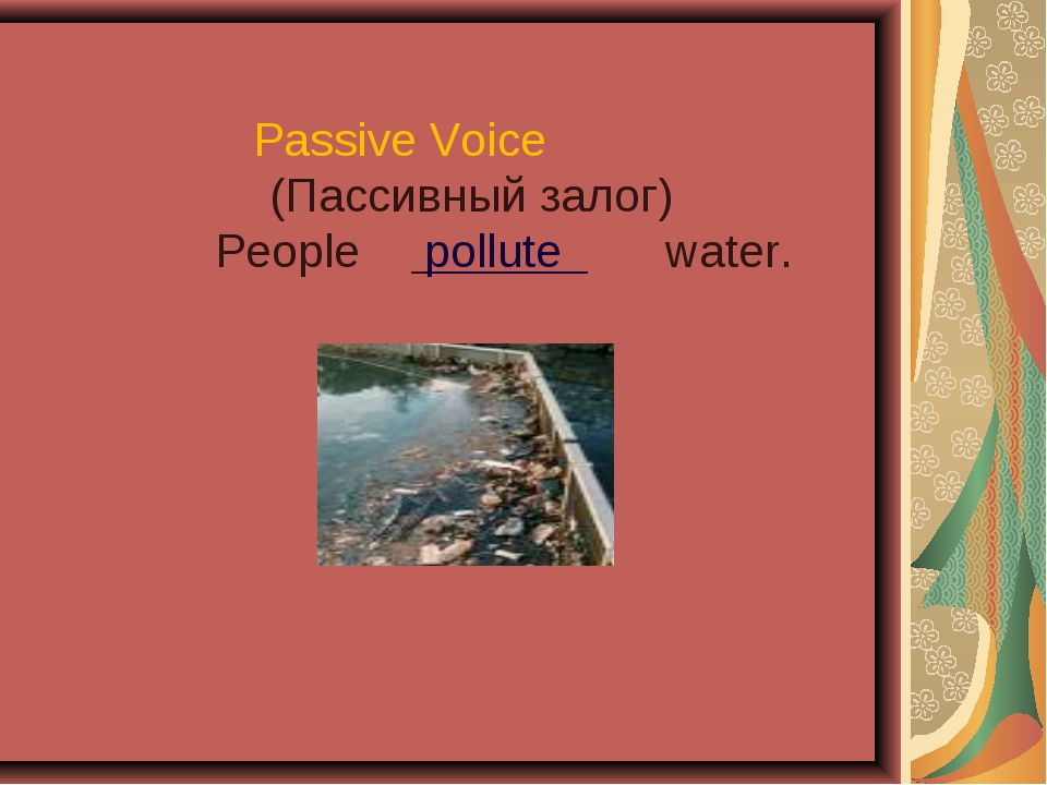 Passive Voice (Пассивный залог) People pollute water.