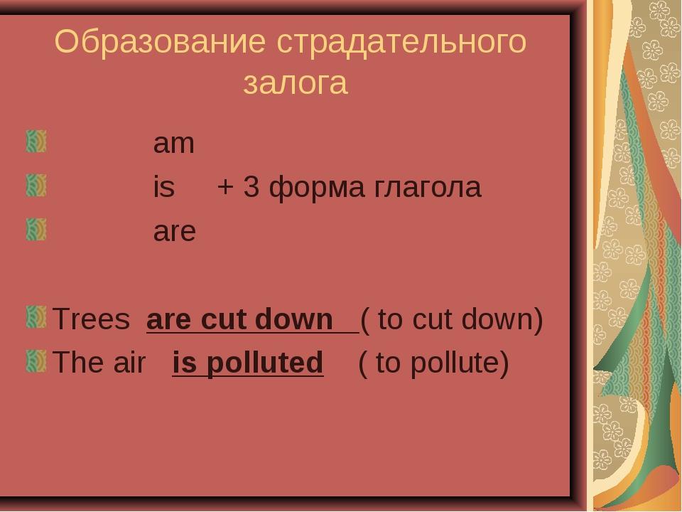 Образование страдательного залога am is + 3 форма глагола are Trees are cut d...