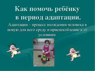 Как помочь ребёнку в период адаптации. Адаптация – процесс вхождения человека