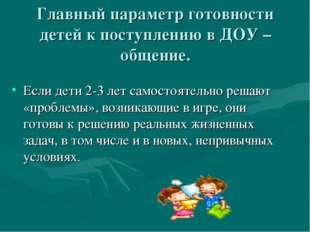 Главный параметр готовности детей к поступлению в ДОУ – общение. Если дети 2-