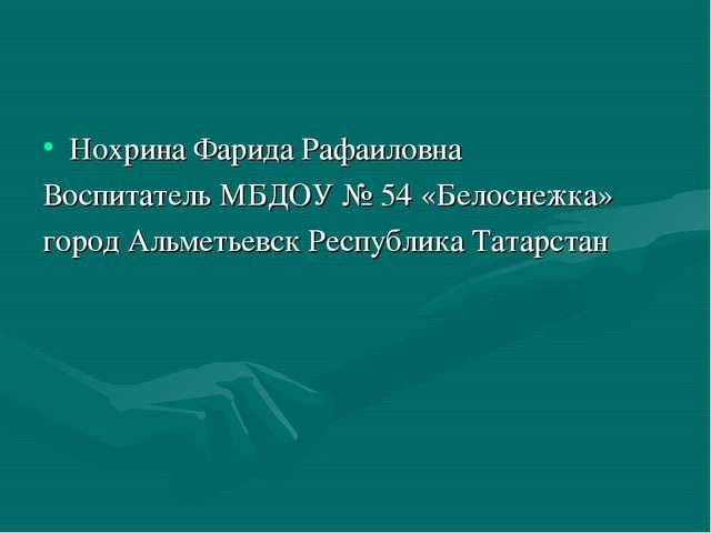 Нохрина Фарида Рафаиловна Воспитатель МБДОУ № 54 «Белоснежка» город Альметьев...