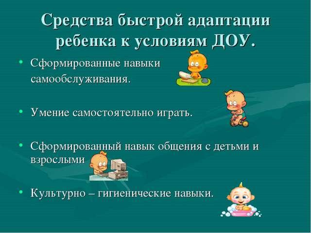 Средства быстрой адаптации ребенка к условиям ДОУ. Сформированные навыки само...