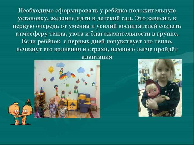 Необходимо сформировать у ребёнка положительную установку, желание идти в дет...