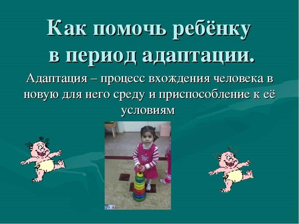 Как помочь ребёнку в период адаптации. Адаптация – процесс вхождения человека...