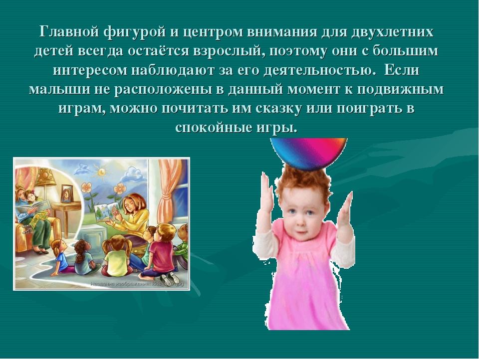 Главной фигурой и центром внимания для двухлетних детей всегда остаётся взрос...