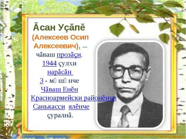 Ăсан Уçăпĕ (Алексеев Осип Алексеевич), — чăваш прозăçи. 1944 çулхи нарăсăн 3...