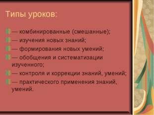 Типы уроков: — комбинированные (смешанные); — изучения новых знаний; — формир