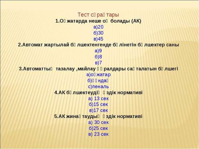 Тест сұрақтары 1.Оқжатарда неше оқ болады (АК) а)20 б)30 в)45 2.Автомат жарты...