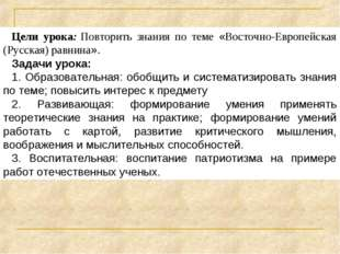 Цели урока:Повторить знания по теме «Восточно-Европейская (Русская) равнина»