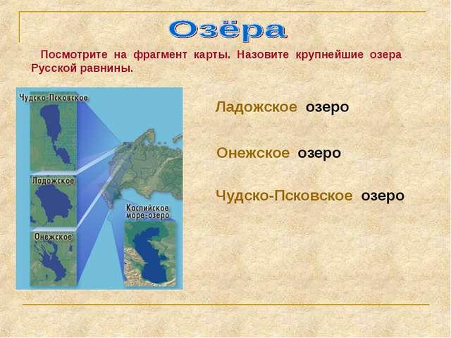 Посмотрите на фрагмент карты. Назовите крупнейшие озера Русской равнины. Лад...