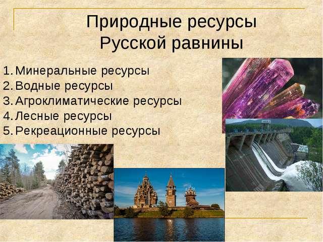 Природные ресурсы Русской равнины Минеральные ресурсы Водные ресурсы Агроклим...