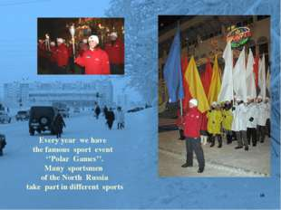Every year we have the famous sport event ''Polar Games''. Many sportsmen of