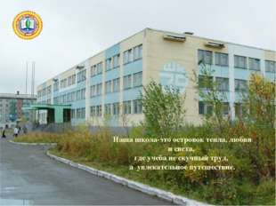 Наша школа-это островок тепла, любви и света, где учеба не скучный труд, а ув