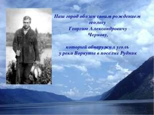 Наш город обязан своим рождением геологу Георгию Александровичу Чернову, кото