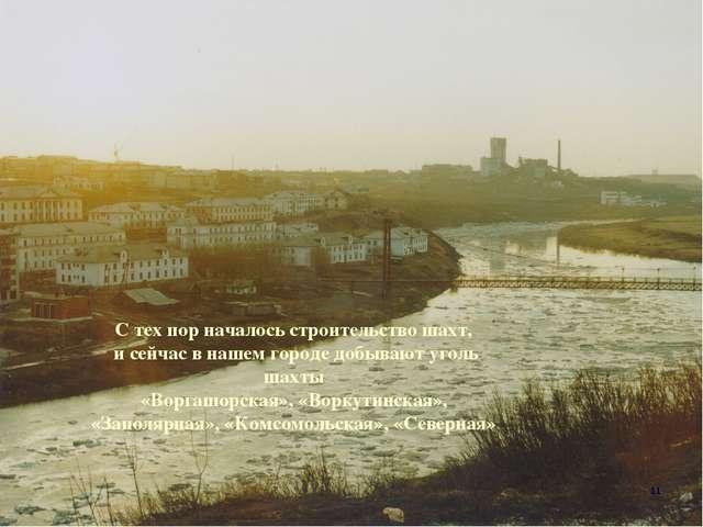 С тех пор началось строительство шахт, и сейчас в нашем городе добывают уголь...