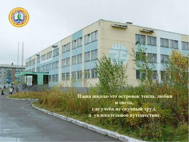 Наша школа-это островок тепла, любви и света, где учеба не скучный труд, а ув...